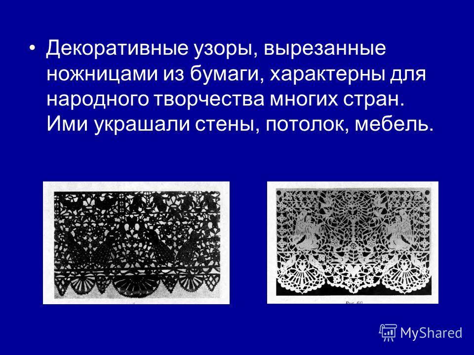 Декоративные узоры, вырезанные ножницами из бумаги, характерны для народного творчества многих стран. Ими украшали стены, потолок, мебель.
