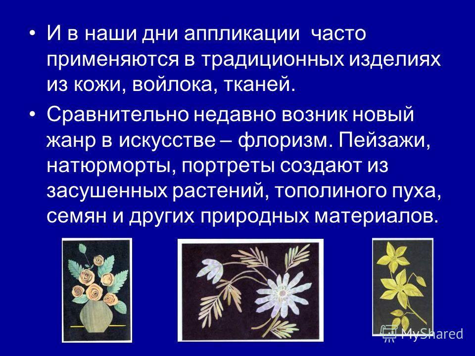 И в наши дни аппликации часто применяются в традиционных изделиях из кожи, войлока, тканей. Сравнительно недавно возник новый жанр в искусстве – флоризм. Пейзажи, натюрморты, портреты создают из засушенных растений, тополиного пуха, семян и других пр