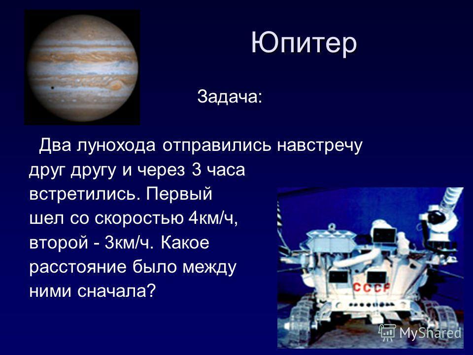 Юпитер Задача: Два лунохода отправились навстречу друг другу и через 3 часа встретились. Первый шел со скоростью 4 км/ч, второй - 3 км/ч. Какое расстояние было между ними сначала?