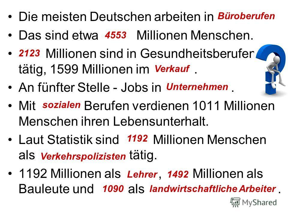 Die meisten Deutschen arbeiten in …. Das sind etwa … Millionen Menschen. … Millionen sind in Gesundheitsberufen tätig, 1599 Millionen im …. An fünfter Stelle - Jobs in …. Mit … Berufen verdienen 1011 Millionen Menschen ihren Lebensunterhalt. Laut Sta