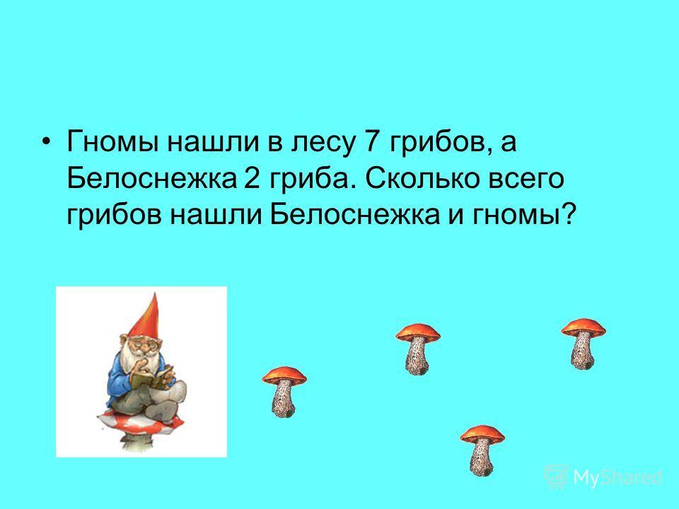 Гномы нашли в лесу 7 грибов, а Белоснежка 2 гриба. Сколько всего грибов нашли Белоснежка и гномы?