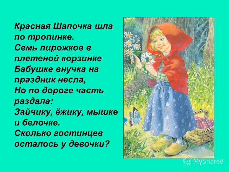 Красная Шапочка шла по тропинке. Семь пирожков в плетеной корзинке Бабушке внучка на праздник несла, Но по дороге часть раздала: Зайчику, ёжику, мышке и белочке. Сколько гостинцев осталось у девочки?