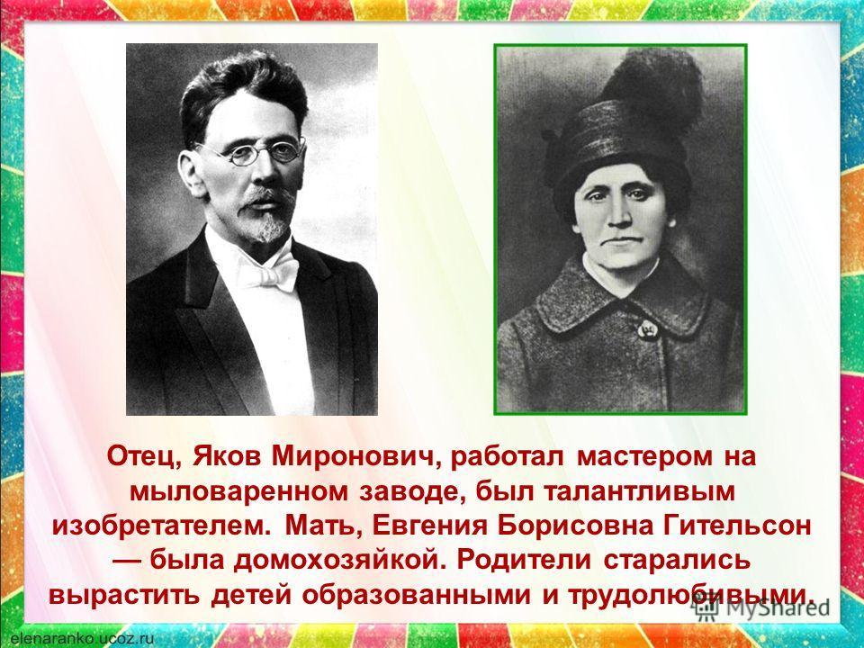 Отец, Яков Миронович, работал мастером на мыловаренном заводе, был талантливым изобретателем. Мать, Евгения Борисовна Гительсон была домохозяйкой. Родители старались вырастить детей образованными и трудолюбивыми.