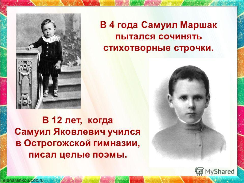 В 4 года Самуил Маршак пытался сочинять стихотворные строчки. В 12 лет, когда Самуил Яковлевич учился в Острогожской гимназии, писал целые поэмы.