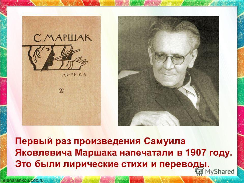 Первый раз произведения Самуила Яковлевича Маршака напечатали в 1907 году. Это были лирические стихи и переводы.