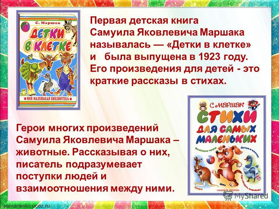 Первая детская книга Самуила Яковлевича Маршака называлась «Детки в клетке» и была выпущена в 1923 году. Его произведения для детей - это краткие рассказы в стихах. Герои многих произведений Самуила Яковлевича Маршака – животные. Рассказывая о них, п