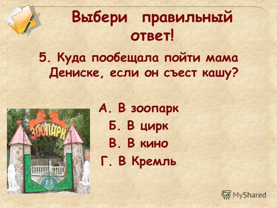 Выбери правильный ответ! 5. Куда пообещала пойти мама Дениске, если он съест кашу? А. В зоопарк Б. В цирк В. В кино Г. В Кремль
