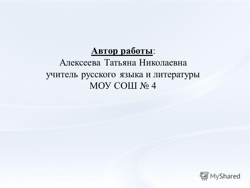 Автор работы: Алексеева Татьяна Николаевна учитель русского языка и литературы МОУ СОШ 4