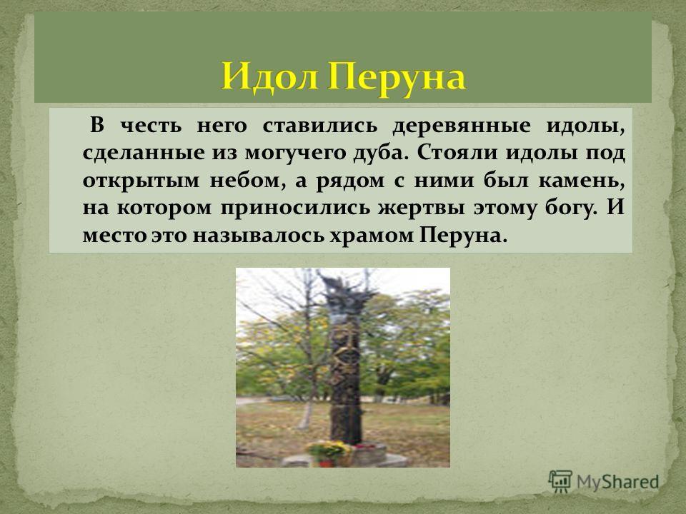 В честь него ставились деревянные идолы, сделанные из могучего дуба. Стояли идолы под открытым небом, а рядом с ними был камень, на котором приносились жертвы этому богу. И место это называлось храмом Перуна.