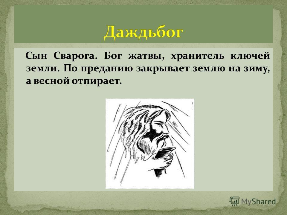 Сын Сварога. Бог жатвы, хранитель ключей земли. По преданию закрывает землю на зиму, а весной отпирает.
