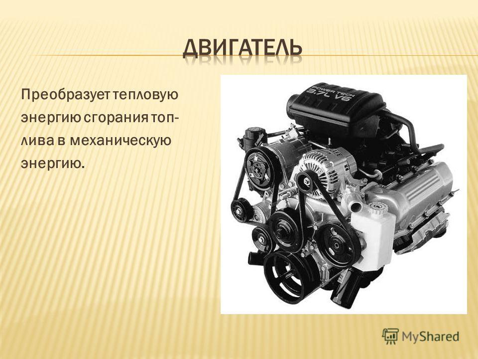 Преобразует тепловую энергию сгорания топ- лива в механическую энергию.