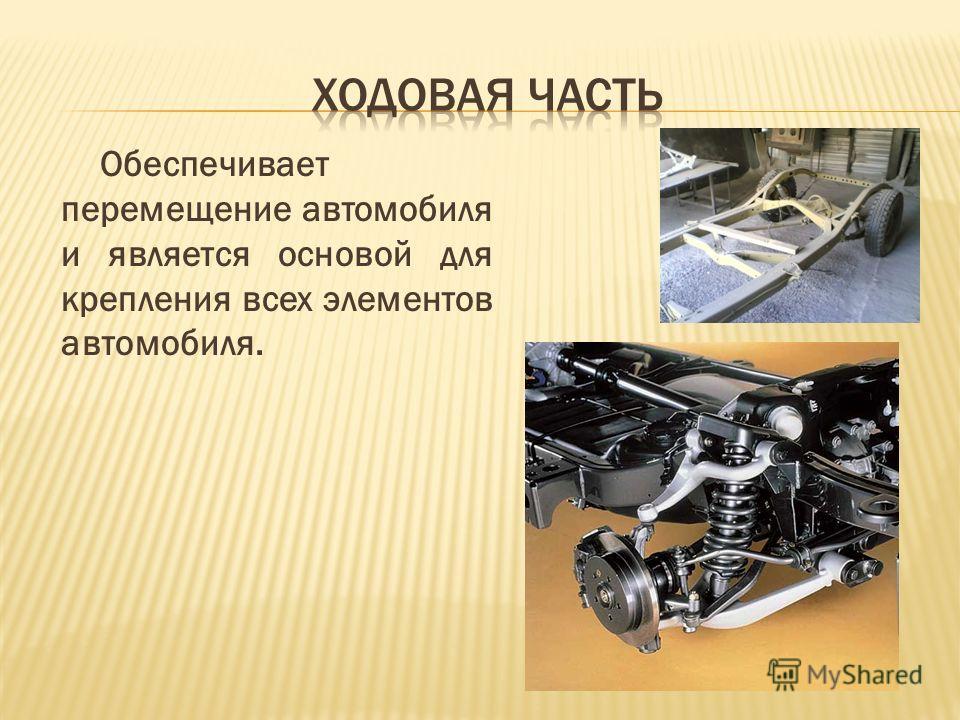 Обеспечивает перемещение автомобиля и является основой для крепления всех элементов автомобиля.