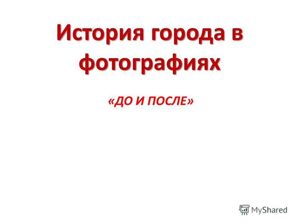 История города в фотографиях «ДО И ПОСЛЕ»