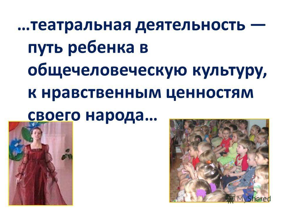 …театральная деятельность путь ребенка в общечеловеческую культуру, к нравственным ценностям своего народа…