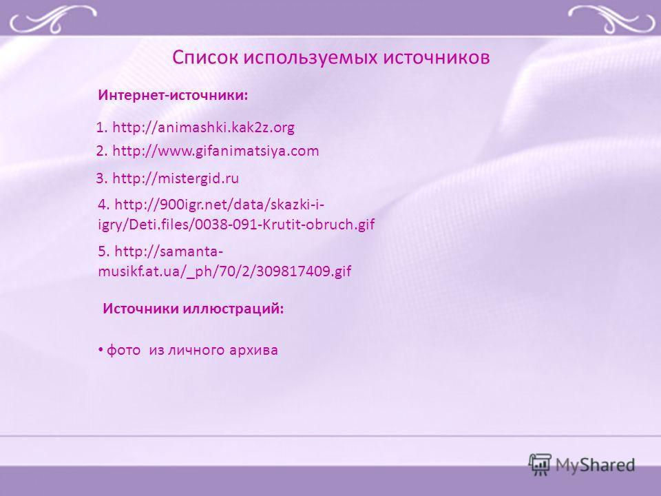 3. http://mistergid.ru 4. http://900igr.net/data/skazki-i- igry/Deti.files/0038-091-Krutit-obruch.gif 5. http://samanta- musikf.at.ua/_ph/70/2/309817409. gif 1. http://animashki.kak2z.org 2. http://www.gifanimatsiya.com Список используемых источников