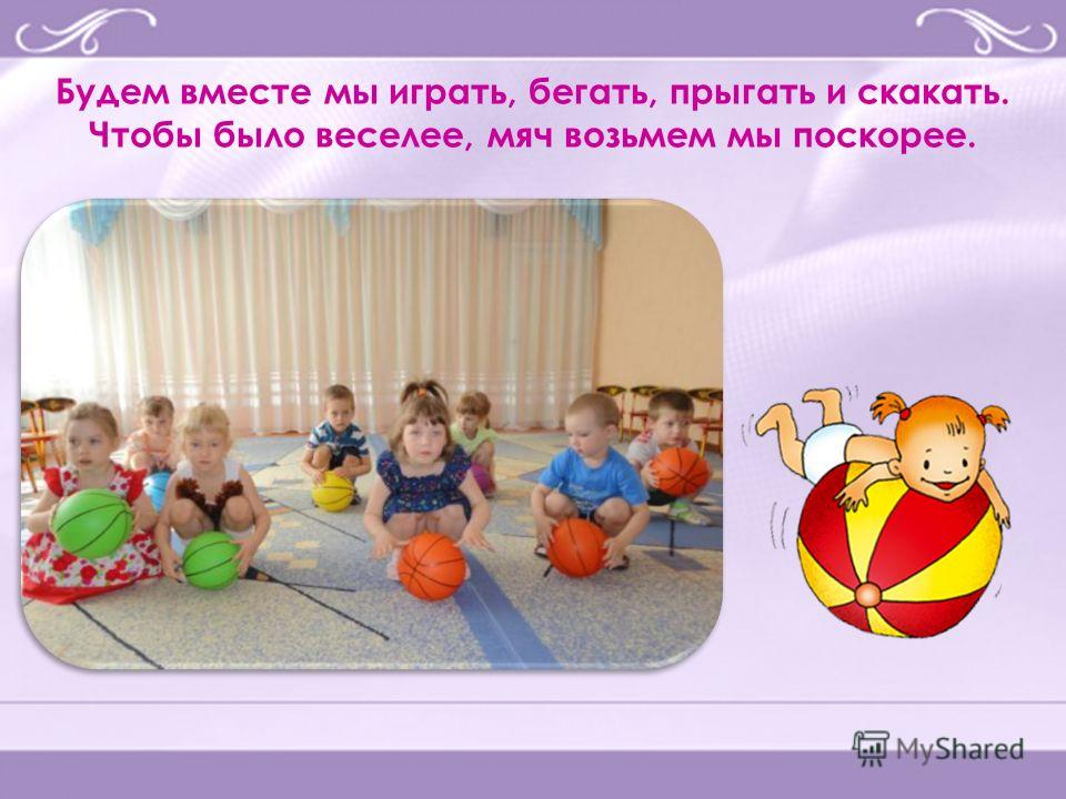 Будем вместе мы играть, бегать, прыгать и скакать. Чтобы было веселее, мяч возьмем мы поскорее.