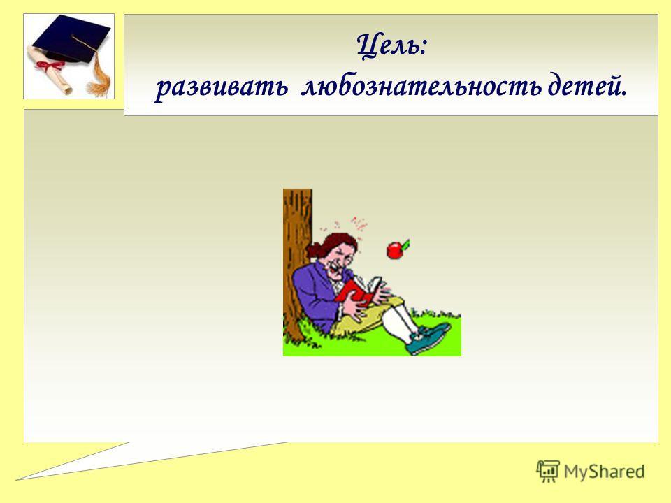 Цель: развивать любознательность детей.