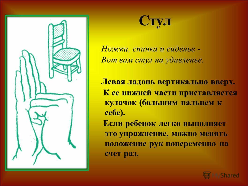 Ножки, спинка и сиденье - Вот вам стул на удивленье. Левая ладонь вертикально вверх. К ее нижней части приставляется кулачок (большим пальцем к себе). Если ребенок легко выполняет это упражнение, можно менять положение рук попеременно на счет раз. Ст