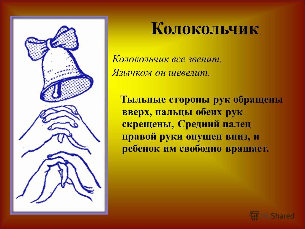 Колокольчик все звенит, Язычком он шевелит. Тыльные стороны рук обращены вверх, пальцы обеих рук скрещены, Средний палец правой руки опущен вниз, и ребенок им свободно вращает. Колокольчик