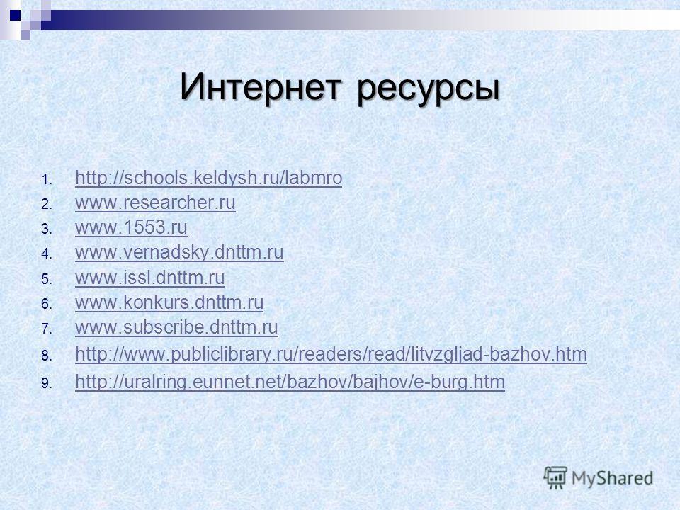 Интернет ресурсы 1. h http://schools.keldysh.ru/labmro 2. w www.researcher.ru 3. w www.1553. ru 4. w www.vernadsky.dnttm.ru 5. w www.issl.dnttm.ru 6. w www.konkurs.dnttm.ru 7. w www.subscribe.dnttm.ru 8. h http://www.publiclibrary.ru/readers/read/lit