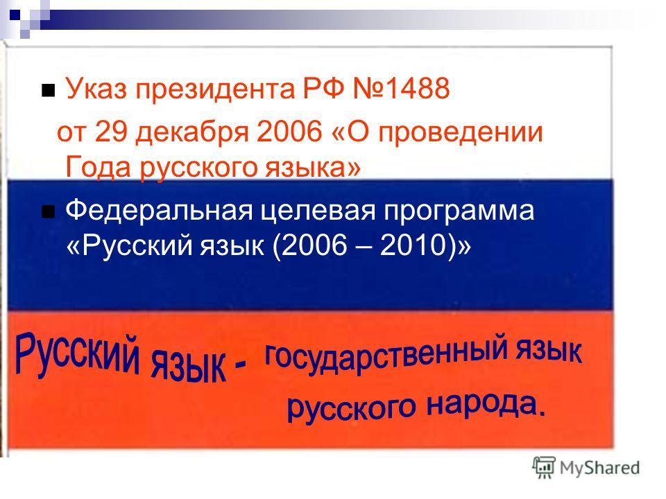 Указ президента РФ 1488 от 29 декабря 2006 «О проведении Года русского языка» Федеральная целевая программа «Русский язык (2006 – 2010)»