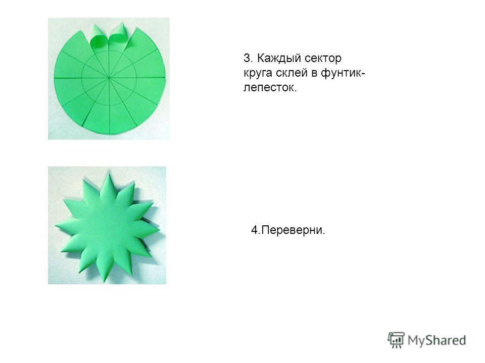 3. Каждый сектор круга склей в фунтик- лепесток. 4.Переверни.