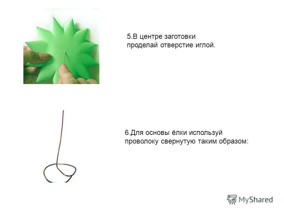 5. В центре заготовки проделай отверстие иглой. 6. Для основы ёлки используй проволоку свернутую таким образом: