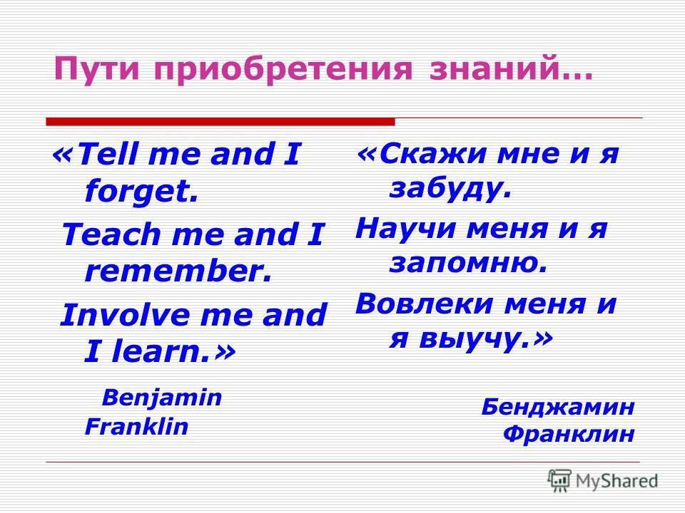 Пути приобретения знаний… «Tell me and I forget. Teach me and I remember. Involve me and I learn.» Benjamin Franklin «Скажи мне и я забуду. Научи меня и я запомню. Вовлеки меня и я выучу.» Бенджамин Франклин