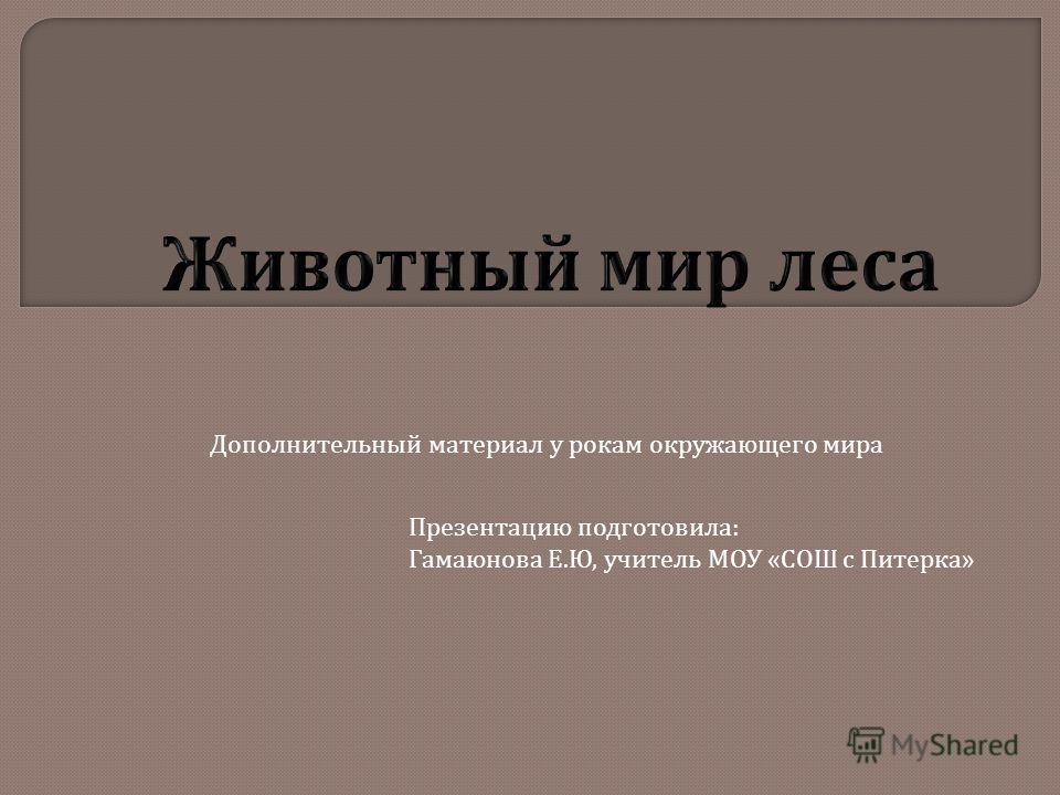 Дополнительный материал у рокам окружающего мира Презентацию подготовила: Гамаюнова Е.Ю, учитель МОУ «СОШ с Питерка»