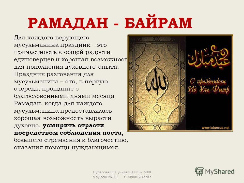 РАМАДАН - БАЙРАМ Для каждого верующего мусульманина праздник – это причастность к общей радости единоверцев и хорошая возможность для пополнения духовного опыта. Праздник разговения для мусульманина – это, в первую очередь, прощание с благословенными