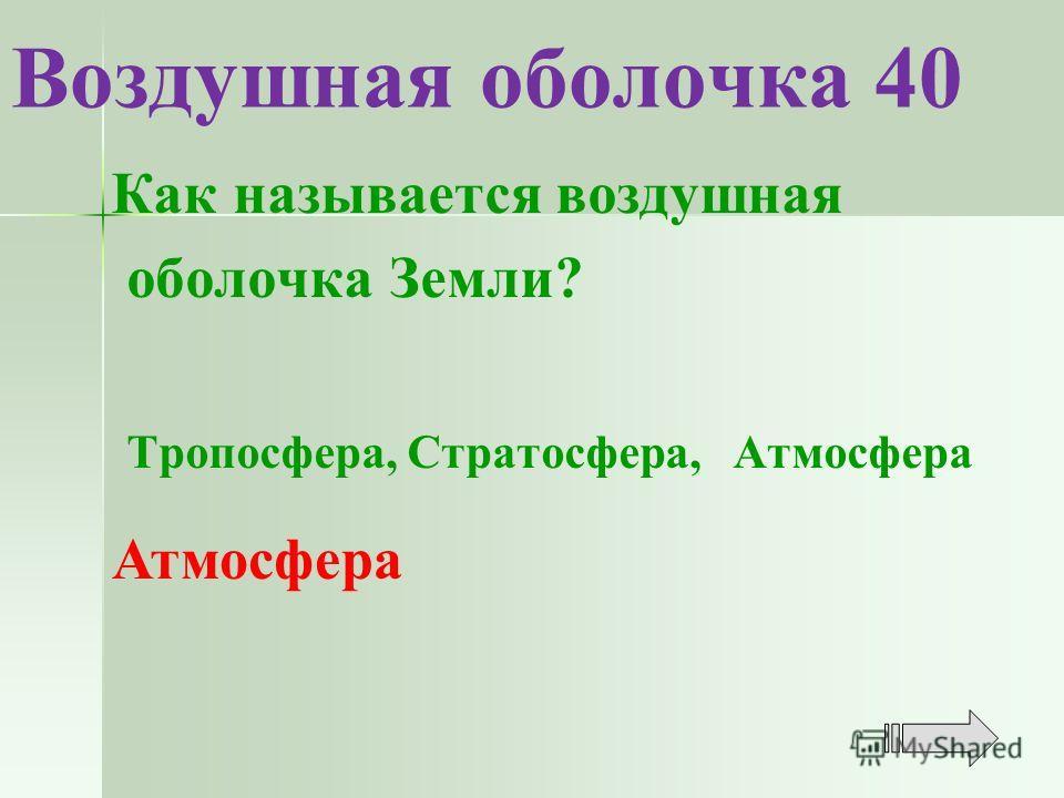 Воздушная оболочка 40 Как называется воздушная оболочка Земли? Тропосфера, Стратосфера, Атмосфера Атмосфера