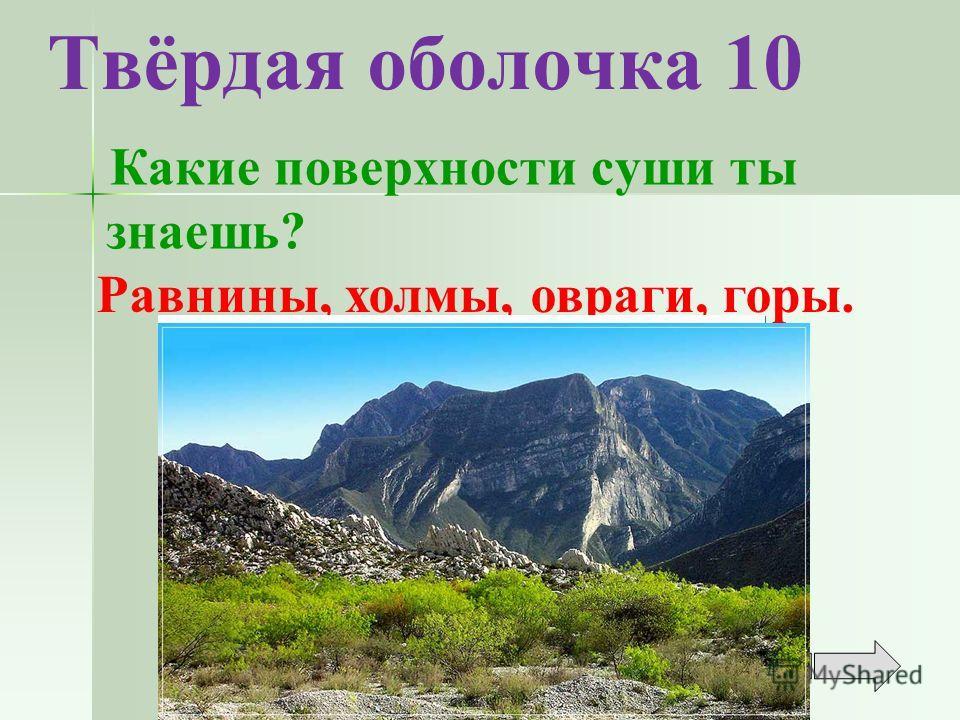Твёрдая оболочка 10 Какие поверхности суши ты знаешь? Равнины, холмы, овраги, горы.