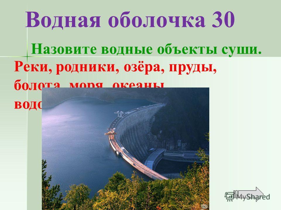 Водная оболочка 30 Реки, родники, озёра, пруды, болота, моря, океаны, водохранилища Назовите водные объекты суши.