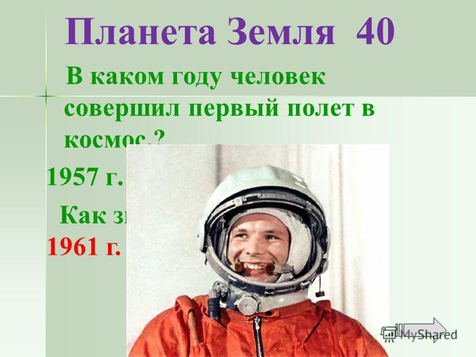 Планета Земля 40 В каком году человек совершил первый полет в космос.? 1957 г. 1960 г. 1961 г. 1963 г. Как звали этого человека? 1961 г.