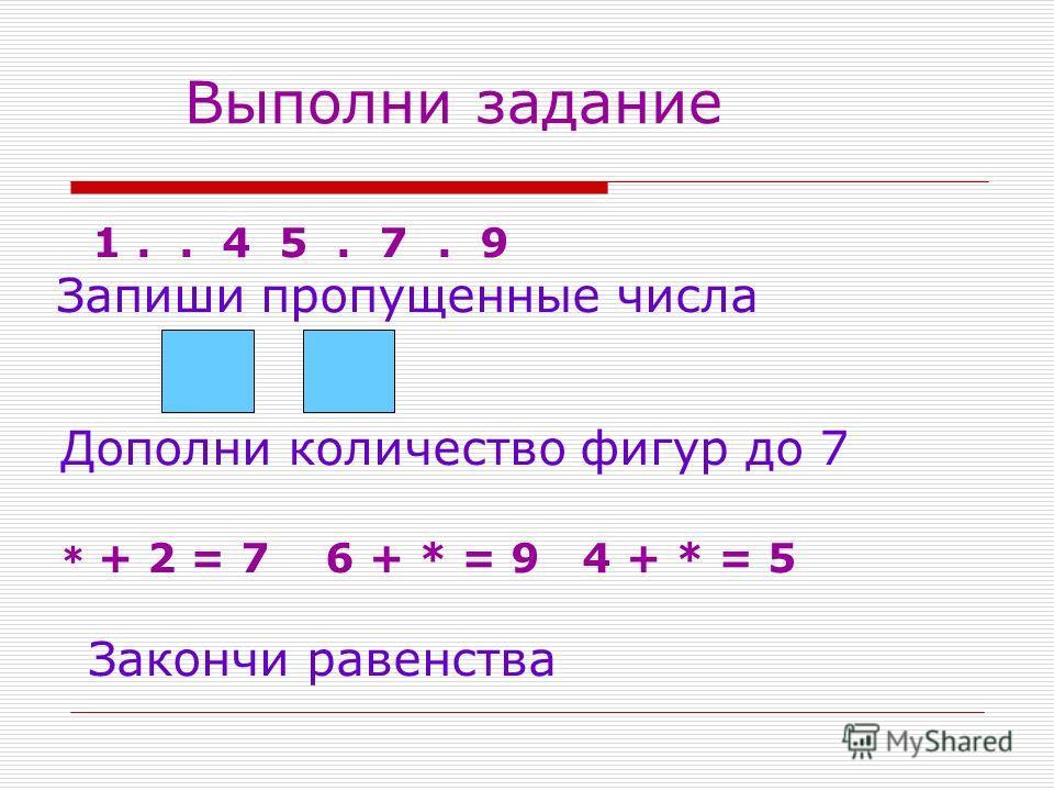 Выполни задание 1.. 4 5. 7. 9 Запиши пропущенные числа Дополни количество фигур до 7 * + 2 = 7 6 + * = 9 4 + * = 5 Закончи равенства