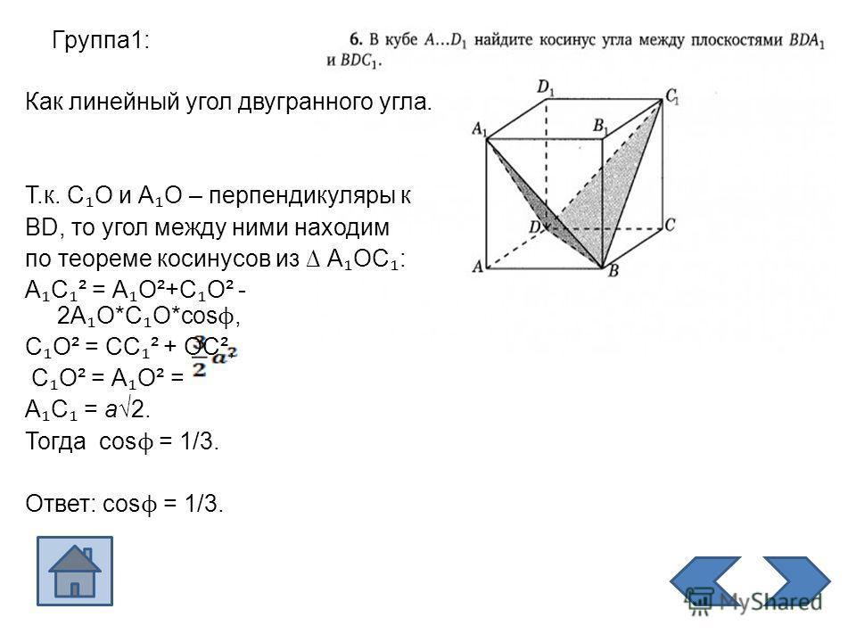 Группа 1: Как линейный угол двугранного угла. Т.к. С О и А О – перпендикуляры к ВD, то угол между ними находим по теореме косинусов из А ОС : А С ² = А О²+С О² - 2А О*С О*cos ϕ, С О² = СС ² + ОС², С О² = А О² = А С = а 2. Тогда cos ϕ = 1/3. Ответ: co