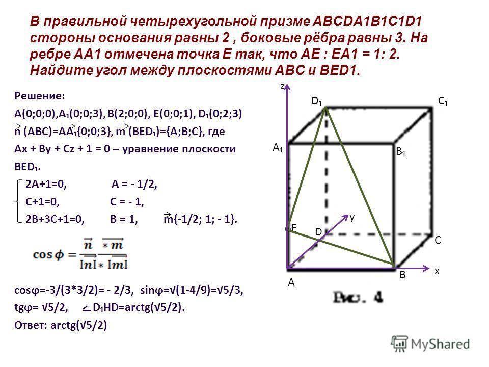 В правильной четырехугольной призме ABCDA1B1C1D1 стороны основания равны 2, боковые рёбра равны 3. На ребре AA1 отмечена точка E так, что AE : EA1 = 1: 2. Найдите угол между плоскостями ABC и BED1. Решение: A(0;0;0),A(0;0;3), B(2;0;0), E(0;0;1), D(0;
