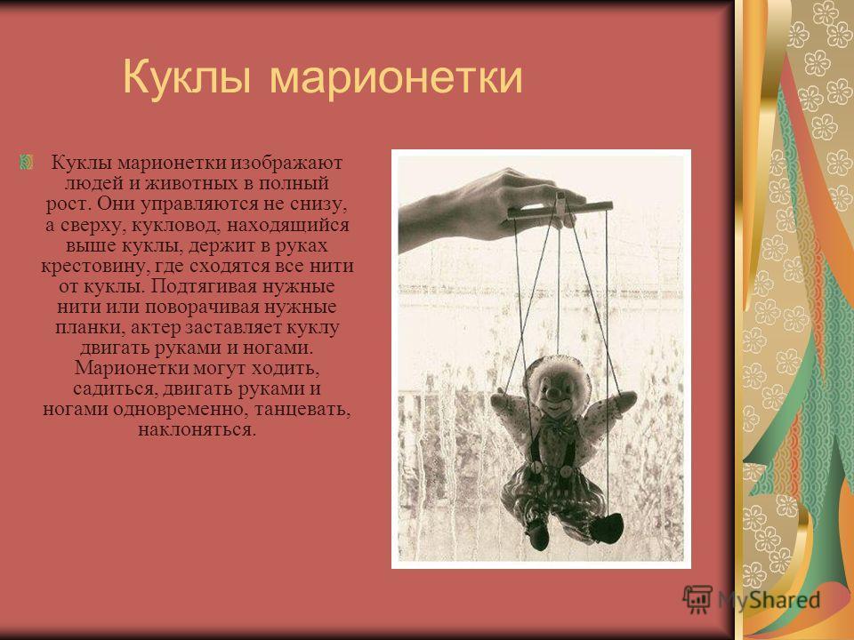 Куклы марионетки Куклы марионетки изображают людей и животных в полный рост. Они управляются не снизу, а сверху, кукловод, находящийся выше куклы, держит в руках крестовину, где сходятся все нити от куклы. Подтягивая нужные нити или поворачивая нужны