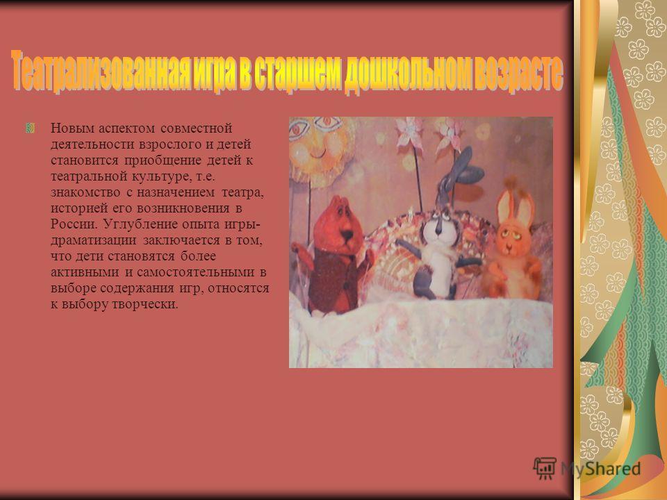 Новым аспектом совместной деятельности взрослого и детей становится приобщение детей к театральной культуре, т.е. знакомство с назначением театра, историей его возникновения в России. Углубление опыта игры- драматизации заключается в том, что дети ст