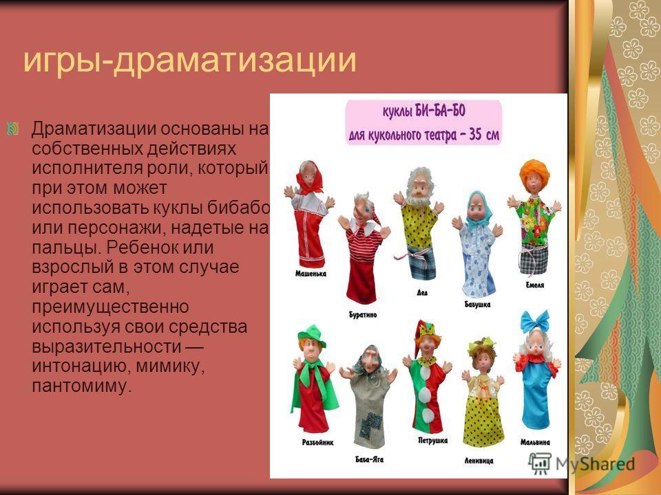 игры-драматизации Драматизации основаны на собственных действиях исполнителя роли, который при этом может использовать куклы бибабо или персонажи, надетые на пальцы. Ребенок или взрослый в этом случае играет сам, преимущественно используя свои средст