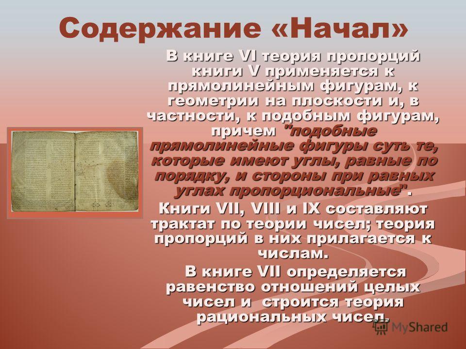 Содержание «Начал» В книге VI теория пропорций книги V применяется к прямолинейным фигурам, к геометрии на плоскости и, в частности, к подобным фигурам, причем