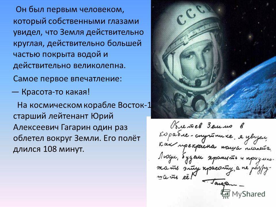 Он был первым человеком, который собственными глазами увидел, что Земля действительно круглая, действительно большей частью покрыта водой и действительно великолепна. Самое первое впечатление: Красота-то какая! На космическом корабле Восток-1 старший