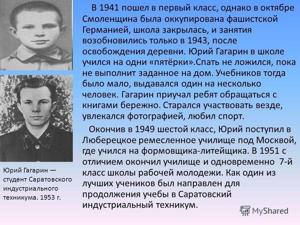В 1941 пошел в первый класс, однако в октябре Смоленщина была оккупирована фашистской Германией, школа закрылась, и занятия возобновились только в 1943, после освобождения деревни. Юрий Гагарин в школе учился на одни «пятёрки».Спать не ложился, пока