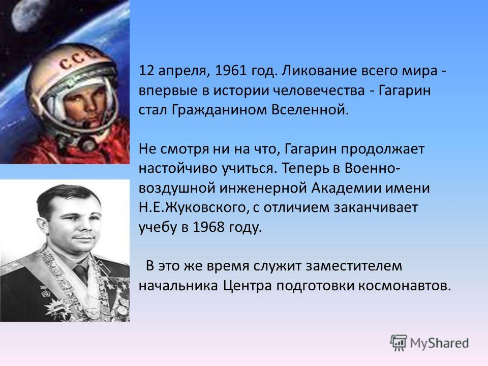 12 апреля, 1961 год. Ликование всего мира - впервые в истории человечества - Гагарин стал Гражданином Вселенной. Не смотря ни на что, Гагарин продолжает настойчиво учиться. Теперь в Военно- воздушной инженерной Академии имени Н.Е.Жуковского, с отличи