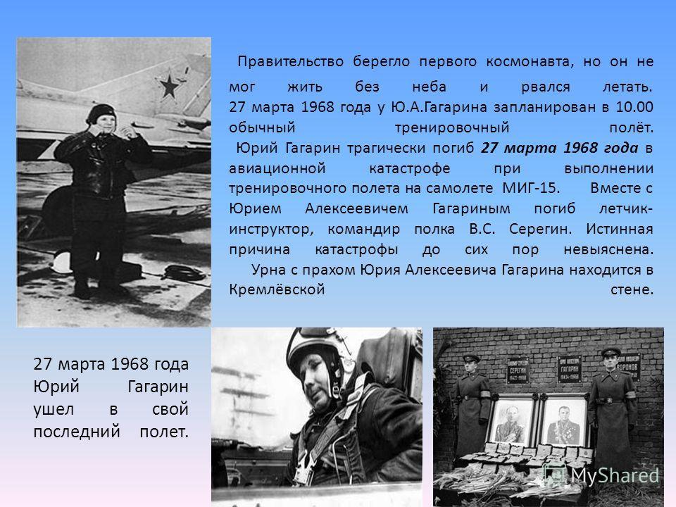Правительство берегло первого космонавта, но он не мог жить без неба и рвался летать. 27 марта 1968 года у Ю.А.Гагарина запланирован в 10.00 обычный тренировочный полёт. Юрий Гагарин трагически погиб 27 марта 1968 года в авиационной катастрофе при вы