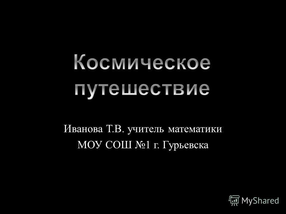 Иванова Т. В. учитель математики МОУ СОШ 1 г. Гурьевска