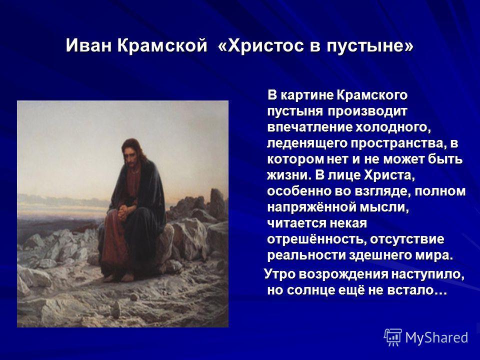 Иван Крамской «Христос в пустыне» В картине Крамского пустыня производит впечатление холодного, леденящего пространства, в котором нет и не может быть жизни. В лице Христа, особенно во взгляде, полном напряжённой мысли, читается некая отрешённость, о