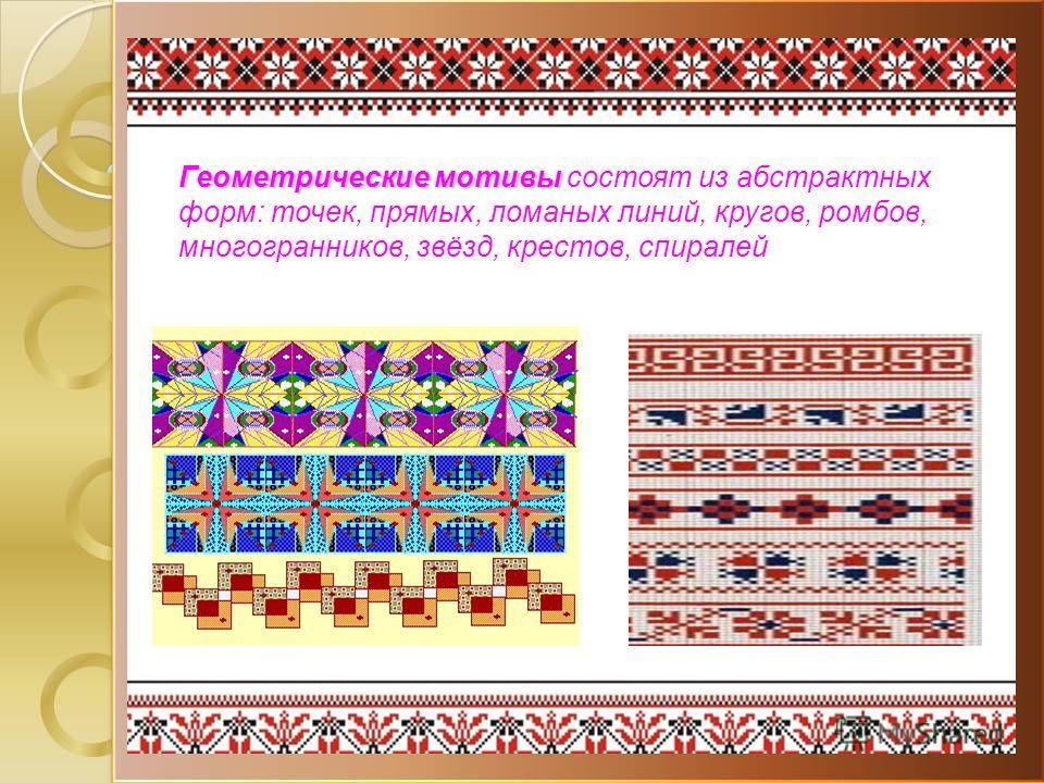 Геометрические мотивы Геометрические мотивы состоят из абстрактных форм: точек, прямых, ломаных линий, кругов, ромбов, многогранников, звёзд, крестов, спиралей