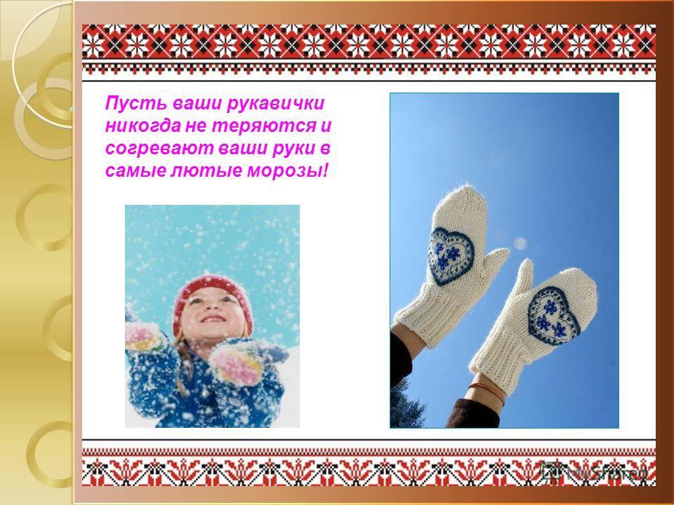 Пусть ваши рукавички никогда не теряются и согревают ваши руки в самые лютые морозы!