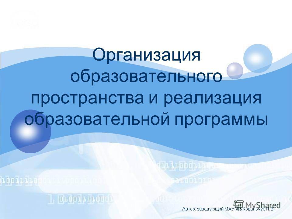 Организация образовательного пространства и реализация образовательной программы А втор: заведующий МАУ185 Ковальчук Н.В.